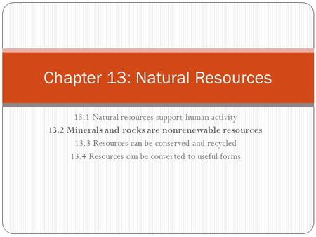 13.1 Natural resources support human activity 13.2 Minerals and rocks are nonrenewable resources 13.3 Resources can be conserved and recycled 13.4 Resources.