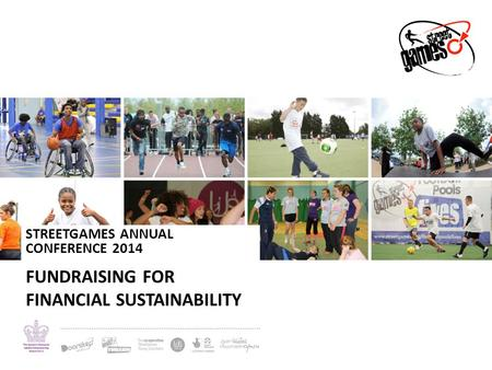 STREETGAMES ANNUAL CONFERENCE 2014 FUNDRAISING FOR FINANCIAL SUSTAINABILITY.