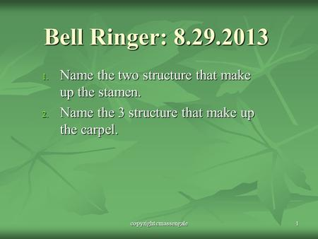 Bell Ringer: 8.29.2013 1. Name the two structure that make up the stamen. 2. Name the 3 structure that make up the carpel. copyright cmassengale1.