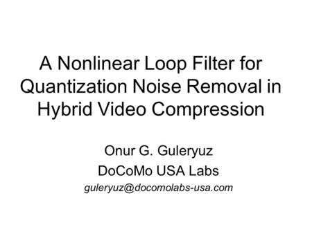 A Nonlinear Loop Filter for Quantization Noise Removal in Hybrid Video Compression Onur G. Guleryuz DoCoMo USA Labs