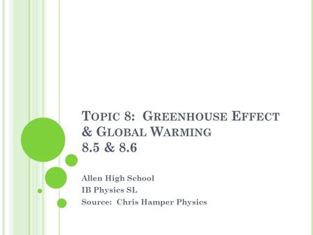 T OPIC 8: G REENHOUSE E FFECT & G LOBAL W ARMING 8.5 & 8.6 Allen High School IB Physics SL Source: Chris Hamper Physics.
