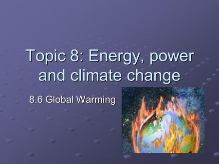 Topic 8: Energy, power and climate change 8.6 Global Warming.