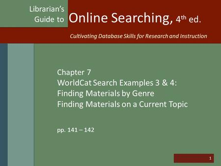 1 Online Searching, 4 th ed. Chapter 7 WorldCat Search Examples 3 & 4: Finding Materials by Genre Finding Materials on a Current Topic pp. 141 – 142 Librarian's.