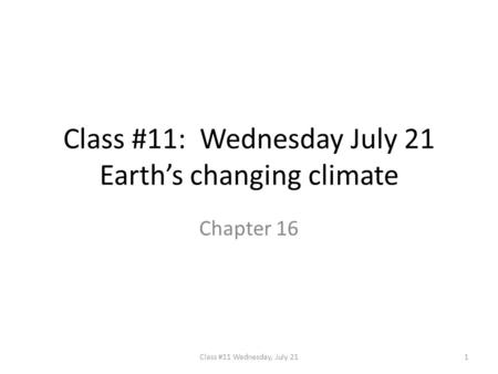 Class #11: Wednesday July 21 Earth's changing climate Chapter 16 1Class #11 Wednesday, July 21.