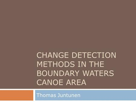 CHANGE DETECTION METHODS IN THE BOUNDARY WATERS CANOE AREA Thomas Juntunen.