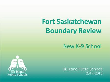 Elk Island Public Schools 2014-2015 Fort Saskatchewan Boundary Review New K-9 School.