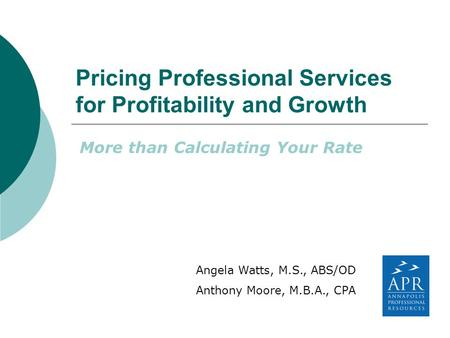 Pricing Professional Services for Profitability and Growth More than Calculating Your Rate Angela Watts, M.S., ABS/OD Anthony Moore, M.B.A., CPA.