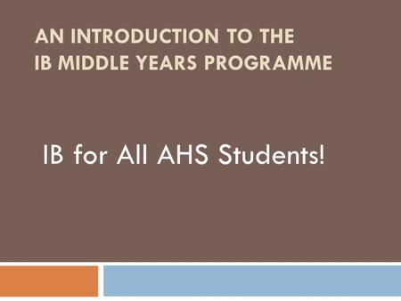 AN INTRODUCTION TO THE IB MIDDLE YEARS PROGRAMME IB for All AHS Students!