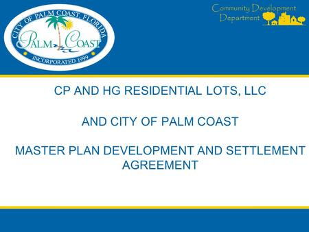 Community Development Department CP AND HG RESIDENTIAL LOTS, LLC AND CITY OF PALM COAST MASTER PLAN DEVELOPMENT AND SETTLEMENT AGREEMENT.