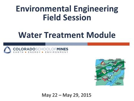 Environmental Engineering Field Session Water Treatment Module May 22 – May 29, 2015.