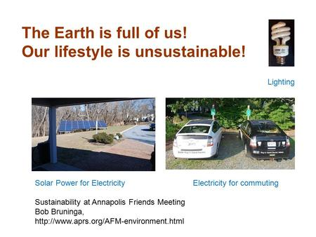 The Earth is full of us! Our lifestyle is unsustainable! Sustainability at Annapolis Friends Meeting Bob Bruninga,
