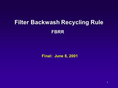 1 Filter Backwash Recycling Rule FBRR Final: June 8, 2001.