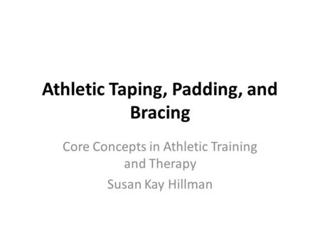 Athletic Taping, Padding, and Bracing Core Concepts in Athletic Training and Therapy Susan Kay Hillman.