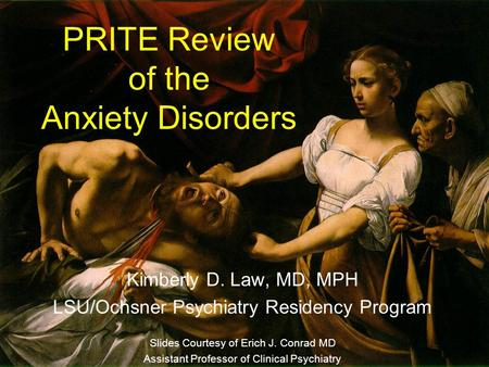 PRITE Review of the Anxiety Disorders Kimberly D. Law, MD, MPH LSU/Ochsner Psychiatry Residency Program Slides Courtesy of Erich J. Conrad MD Assistant.