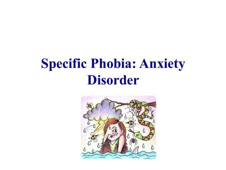 Specific Phobia: Anxiety Disorder. DSM-V Diagnostic Criteria A. Marked fear or anxiety about a specific object or situation (in children the fear or anxiety.