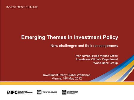 Emerging Themes in Investment Policy New challenges and their consequences Ivan Nimac, Head Vienna Office Investment Climate Department World Bank Group.