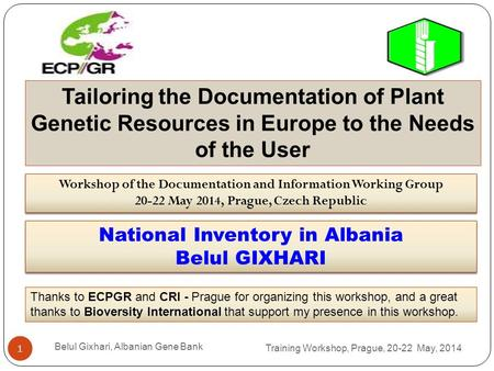 Training Workshop, Prague, 20-22 May, 2014 Belul Gixhari, Albanian Gene Bank 1 Workshop of the Documentation and Information Working Group 20-22 May 2014,
