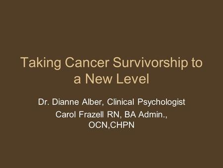 Taking Cancer Survivorship to a New Level Dr. Dianne Alber, Clinical Psychologist Carol Frazell RN, BA Admin., OCN,CHPN.