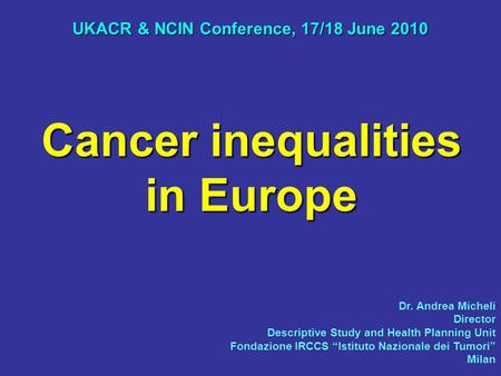 Cancer inequalities in Europe UKACR & NCIN Conference, 17/18 June 2010 Dr. Andrea Micheli Director Descriptive Study and Health Planning Unit Fondazione.