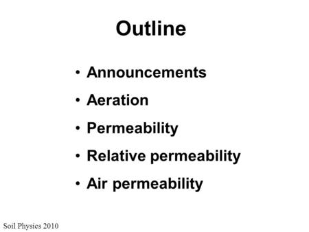 Soil Physics 2010 Outline Announcements Aeration Permeability Relative permeability Air permeability.