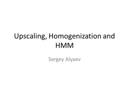 Upscaling, Homogenization and HMM Sergey Alyaev. INTRODUCTION Discussion of scales in porous media problems.