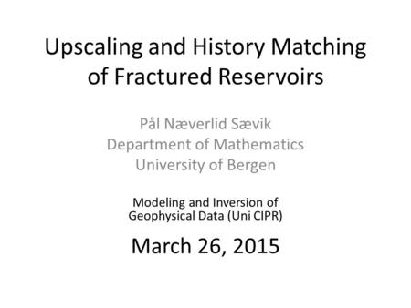 Upscaling and History Matching of Fractured Reservoirs Pål Næverlid Sævik Department of Mathematics University of Bergen Modeling and Inversion of Geophysical.