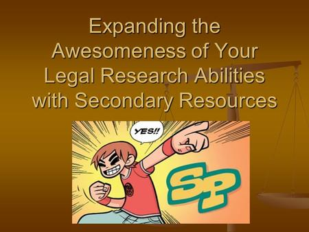 Expanding the Awesomeness of Your Legal Research Abilities with Secondary Resources.