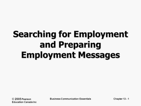 © 2005 Pearson Education Canada Inc Business Communication EssentialsChapter 13 - 1 Searching for Employment and Preparing Employment Messages.