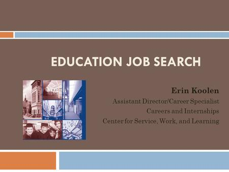 EDUCATION JOB SEARCH Erin Koolen Assistant Director/Career Specialist Careers and Internships Center for Service, Work, and Learning.