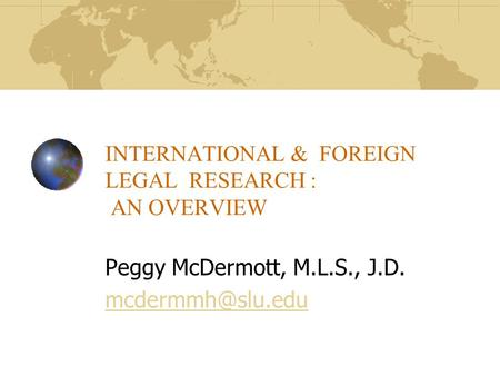 INTERNATIONAL & FOREIGN LEGAL RESEARCH : AN OVERVIEW Peggy McDermott, M.L.S., J.D.