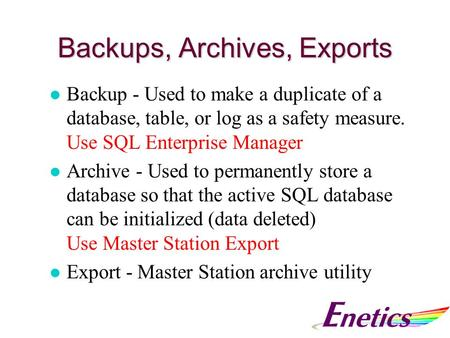 Backups, Archives, Exports l Backup - Used to make a duplicate of a database, table, or log as a safety measure. Use SQL Enterprise Manager l Archive -
