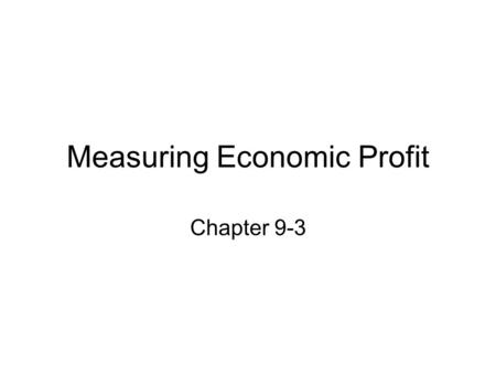 Measuring Economic Profit Chapter 9-3. Firms Maximize Profit Profit is the difference between total revenue and total cost. Profit = total revenue – total.