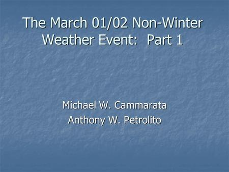 The March 01/02 Non-Winter Weather Event: Part 1 Michael W. Cammarata Anthony W. Petrolito.