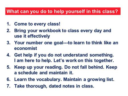 What can you do to help yourself in this class? 1.Come to every class! 2.Bring your workbook to class every day and use it effectively 3.Your number one.