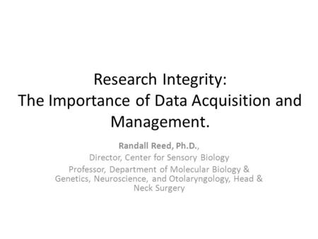 Research Integrity: The Importance of Data Acquisition and Management. Randall Reed, Ph.D., Director, Center for Sensory Biology Professor, Department.