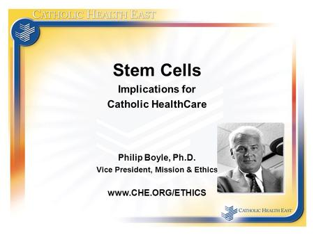 Stem Cells Implications for Catholic HealthCare Philip Boyle, Ph.D. Vice President, Mission & Ethics www.CHE.ORG/ETHICS.