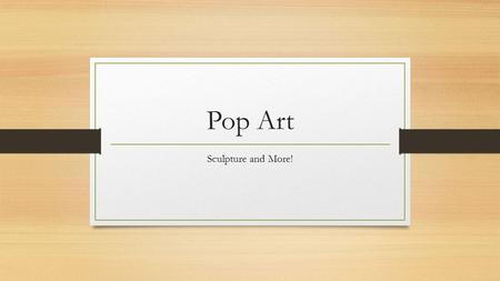 Pop Art Sculpture and More!. What is Pop Art? Art based on modern popular culture and the mass media, especially as a critical or ironic comment on traditional.