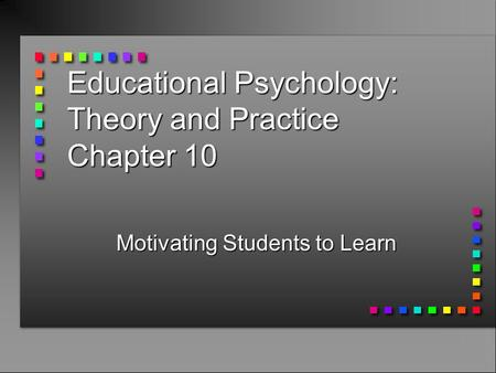 Educational Psychology: Theory and Practice Chapter 10 Motivating Students to Learn.
