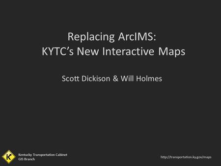 Kentucky Transportation Cabinet GIS Branch  Kentucky Transportation Cabinet GIS Branch Replacing ArcIMS: KYTC's New Interactive.