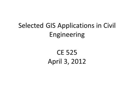 Selected GIS Applications in Civil Engineering CE 525 April 3, 2012.