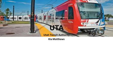 UTA Utah Transit Authority Kia Matthews. Introduction Utah Transit Authority is a provider of public transportation throughout the Wasatch Front of Utah,