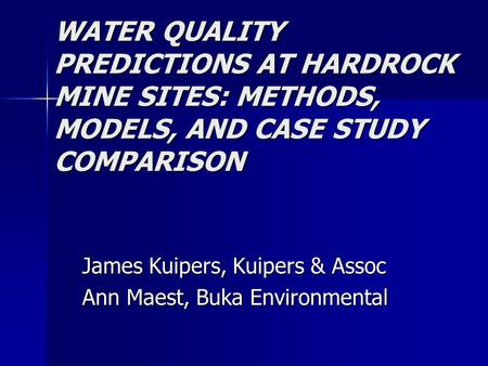 WATER QUALITY PREDICTIONS AT HARDROCK MINE SITES: METHODS, MODELS, AND CASE STUDY COMPARISON James Kuipers, Kuipers & Assoc Ann Maest, Buka Environmental.