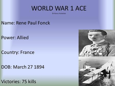 WORLD WAR 1 ACE Brittany Hostetter Name: Rene Paul Fonck Power: Allied Country: France DOB: March 27 1894 Victories: 75 kills.