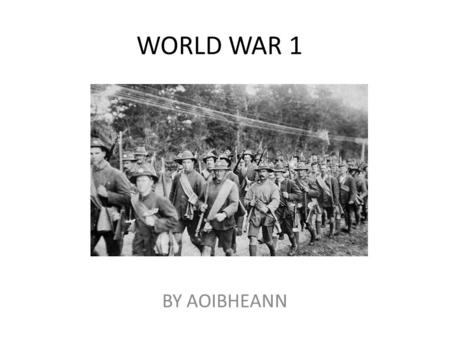 WORLD WAR 1 BY AOIBHEANN. Start of World War  Hello my name is Aoibheann and I am here to tell you all about The First World War! It all started when.