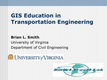 GIS Education in Transportation Engineering Brian L. Smith University of Virginia Department of Civil Engineering.