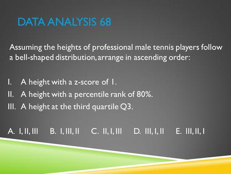 Data Analysis 68 Assuming the heights of professional male tennis players follow a bell-shaped distribution, arrange in ascending order: A height with.