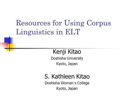 Resources for Using Corpus Linguistics in ELT Kenji Kitao Doshisha University Kyoto, Japan S. Kathleen Kitao Doshisha Women ' s College Kyoto, Japan.