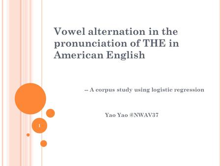 -- A corpus study using logistic regression Yao 1 Vowel alternation in the pronunciation of THE in American English.