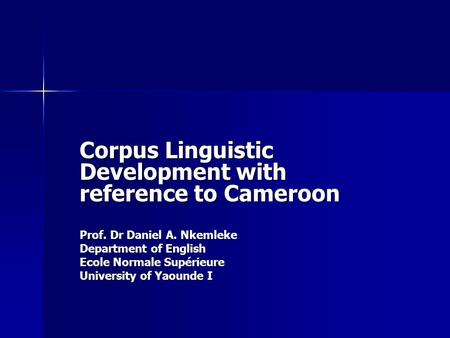 Corpus Linguistic Development with reference to Cameroon Prof. Dr Daniel A. Nkemleke Department of English Ecole Normale Supérieure University of Yaounde.