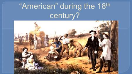 "Did colonists become more ""American"" during the 18 th century?"